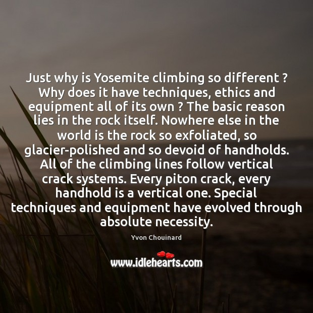 Just why is Yosemite climbing so different ? Why does it have techniques, Yvon Chouinard Picture Quote