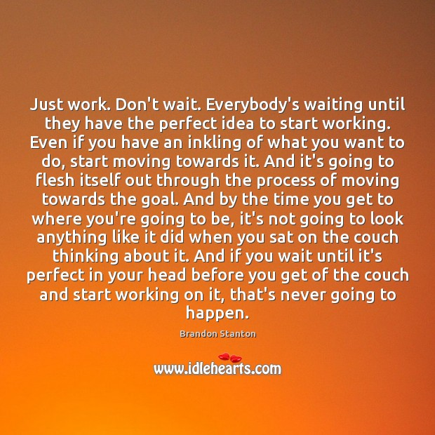 Just work. Don't wait. Everybody's waiting until they have the perfect idea Image