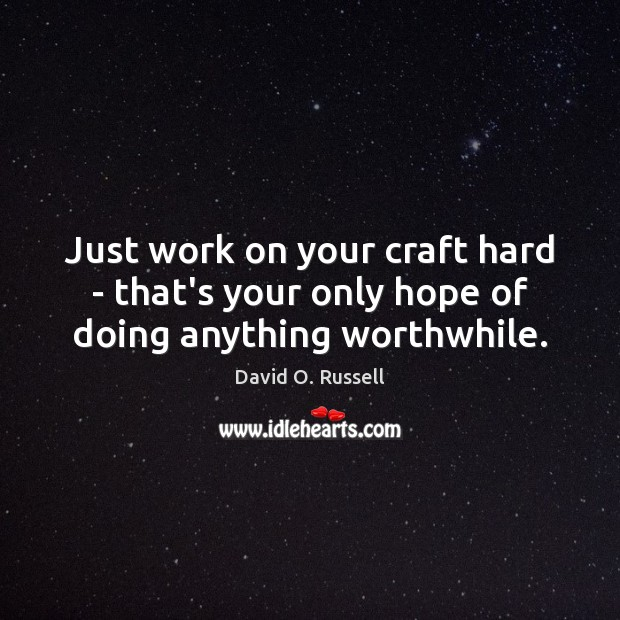Just work on your craft hard – that's your only hope of doing anything worthwhile. David O. Russell Picture Quote