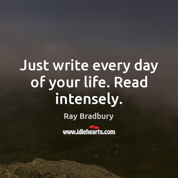 Just write every day of your life. Read intensely. Ray Bradbury Picture Quote