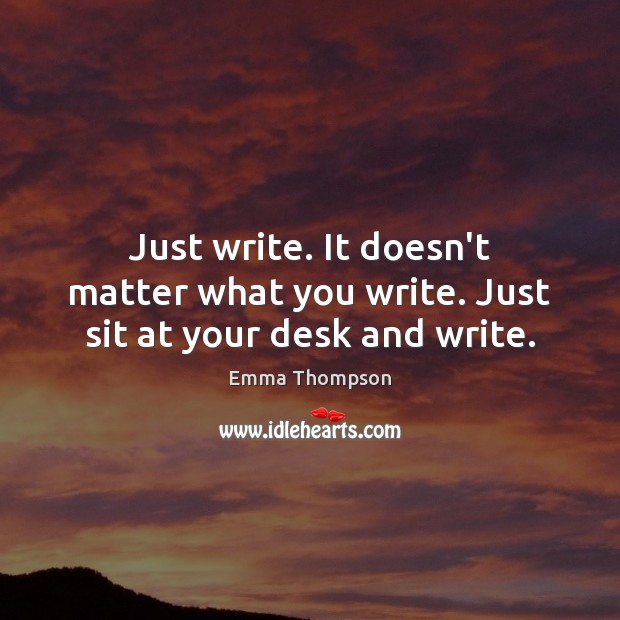 Image, Just write. It doesn't matter what you write. Just sit at your desk and write.