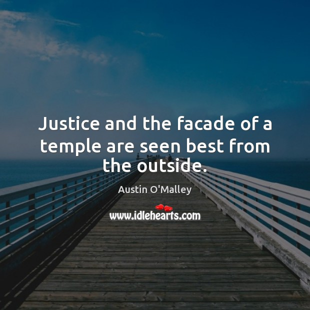 Justice and the facade of a temple are seen best from the outside. Austin O'Malley Picture Quote