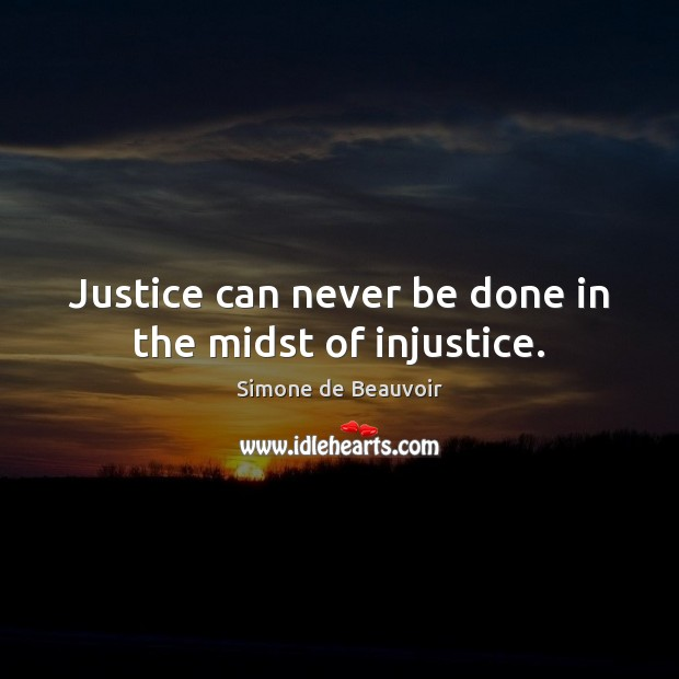 Justice can never be done in the midst of injustice. Simone de Beauvoir Picture Quote