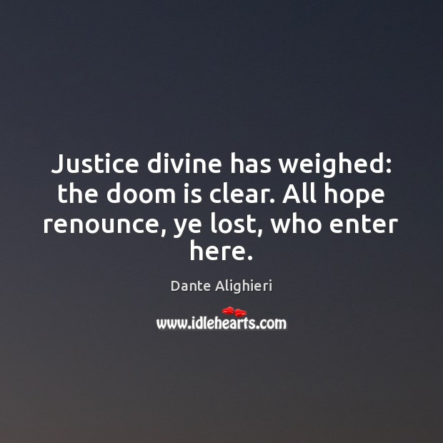 Justice divine has weighed: the doom is clear. All hope renounce, ye lost, who enter here. Image