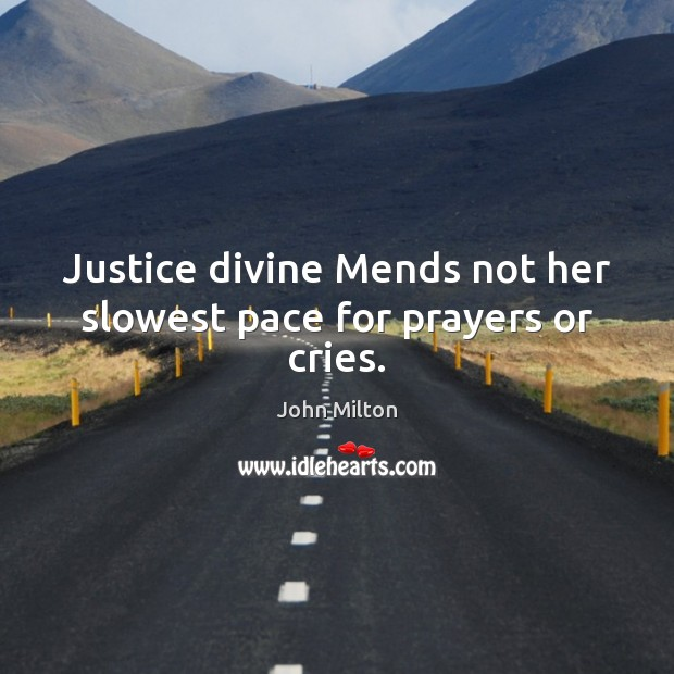 Justice divine Mends not her slowest pace for prayers or cries. Image