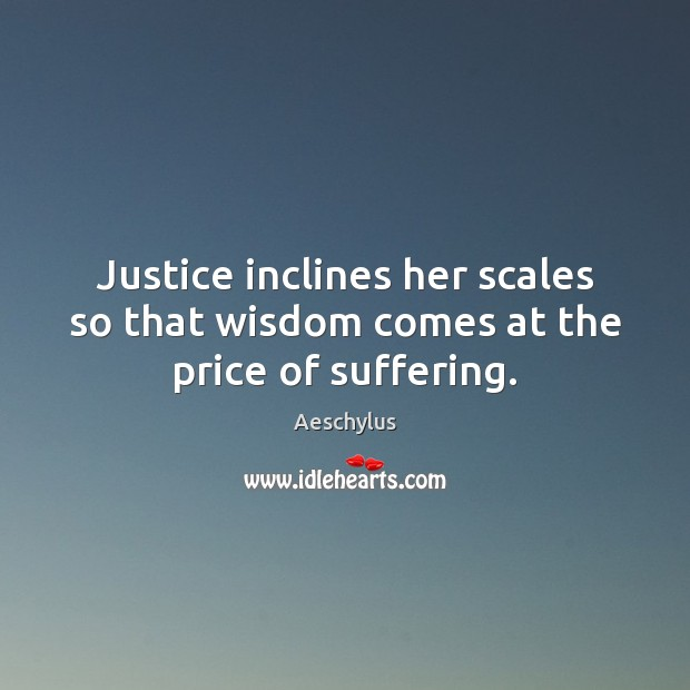 Image, Justice inclines her scales so that wisdom comes at the price of suffering.