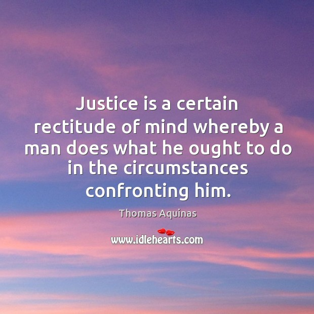 Image, Justice is a certain rectitude of mind whereby a man does what he ought to do in the circumstances confronting him.