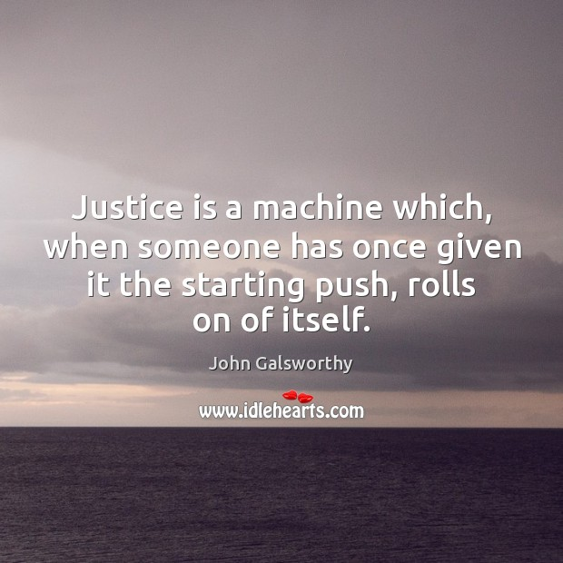 Justice is a machine which, when someone has once given it the John Galsworthy Picture Quote