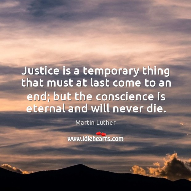 Image, Justice is a temporary thing that must at last come to an end; but the conscience is eternal and will never die.
