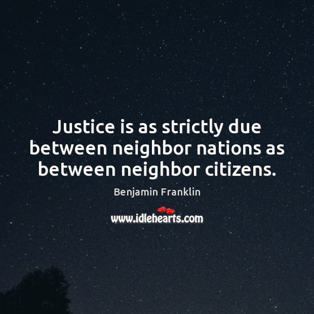 Justice is as strictly due between neighbor nations as between neighbor citizens. Justice Quotes Image