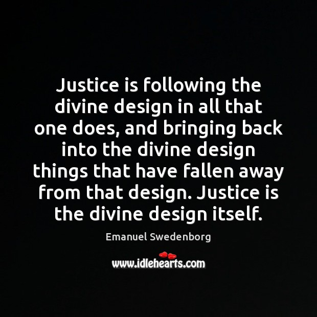 Justice is following the divine design in all that one does, and Emanuel Swedenborg Picture Quote