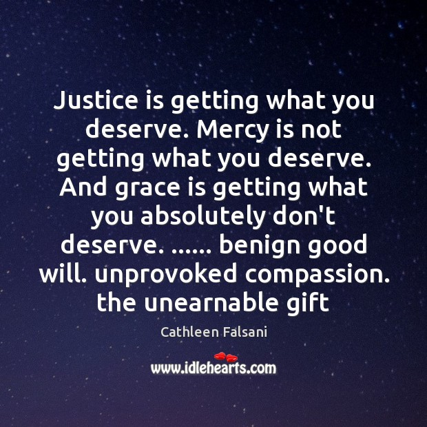 Justice is getting what you deserve. Mercy is not getting what you Cathleen Falsani Picture Quote