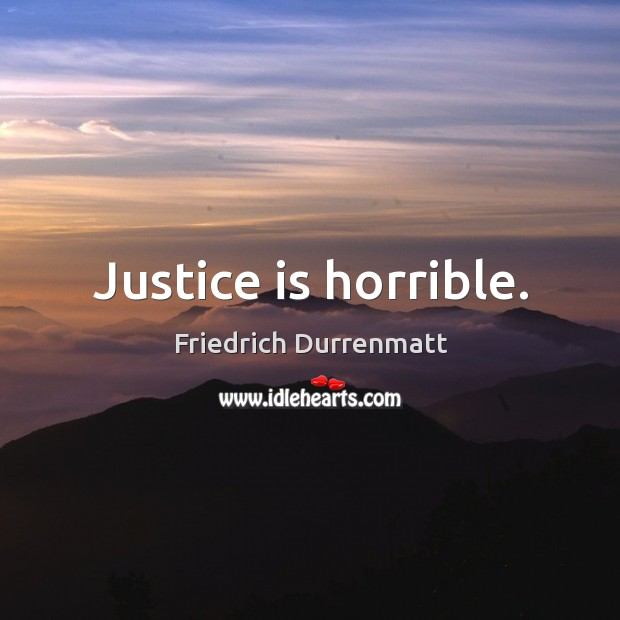 Justice is horrible. Friedrich Durrenmatt Picture Quote