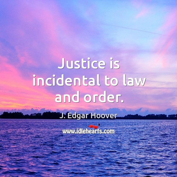 Justice is incidental to law and order. J. Edgar Hoover Picture Quote