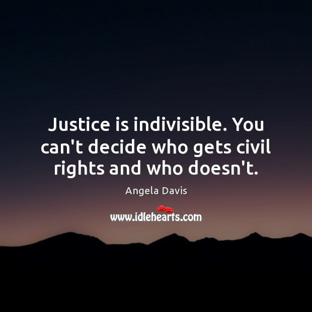 Justice is indivisible. You can't decide who gets civil rights and who doesn't. Justice Quotes Image