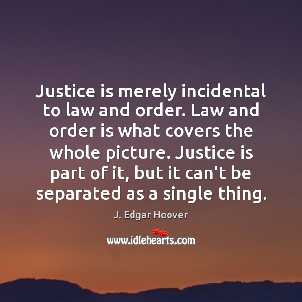 Justice is merely incidental to law and order. Law and order is J. Edgar Hoover Picture Quote