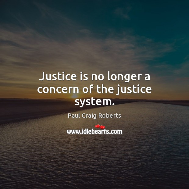 Justice is no longer a concern of the justice system. Justice Quotes Image