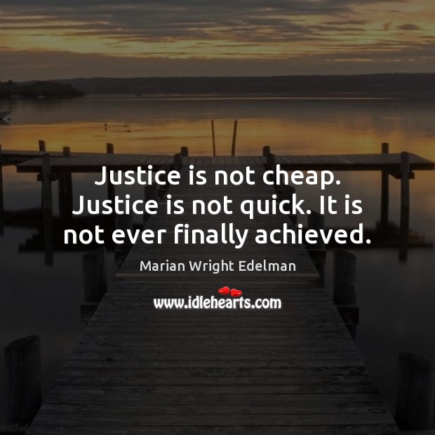 Justice is not cheap. Justice is not quick. It is not ever finally achieved. Marian Wright Edelman Picture Quote