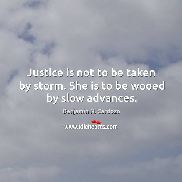 Image, Justice is not to be taken by storm. She is to be wooed by slow advances.