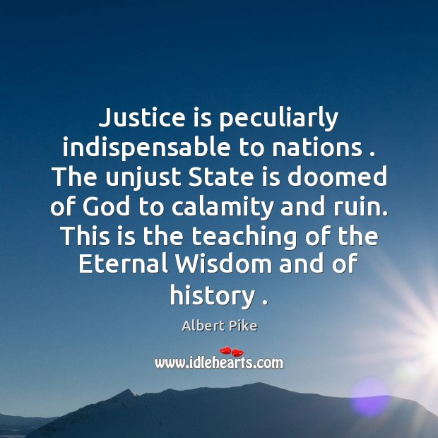 Justice is peculiarly indispensable to nations . The unjust State is doomed of Albert Pike Picture Quote