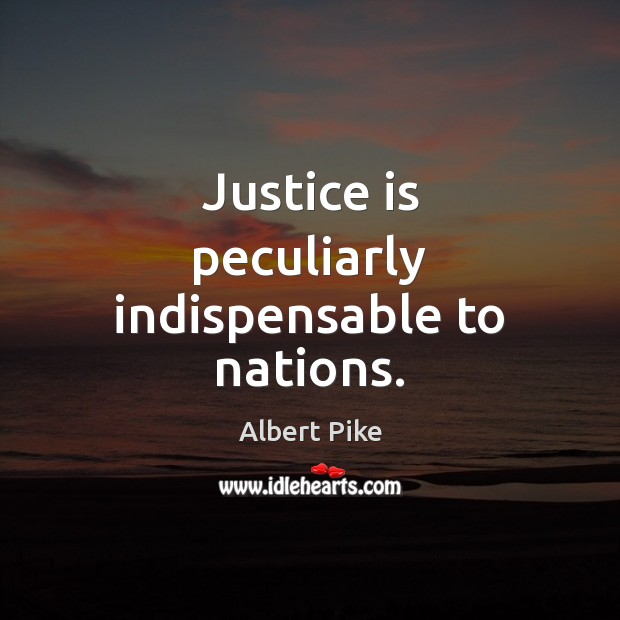Justice is peculiarly indispensable to nations. Albert Pike Picture Quote
