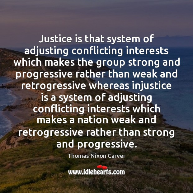 Justice is that system of adjusting conflicting interests which makes the group Justice Quotes Image
