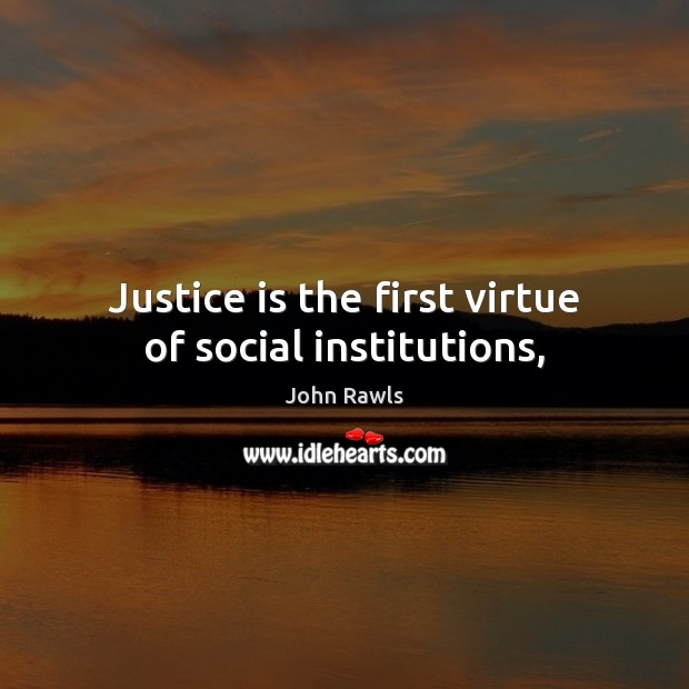 Justice is the first virtue of social institutions, Justice Quotes Image