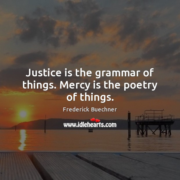 Image, Justice is the grammar of things. Mercy is the poetry of things.