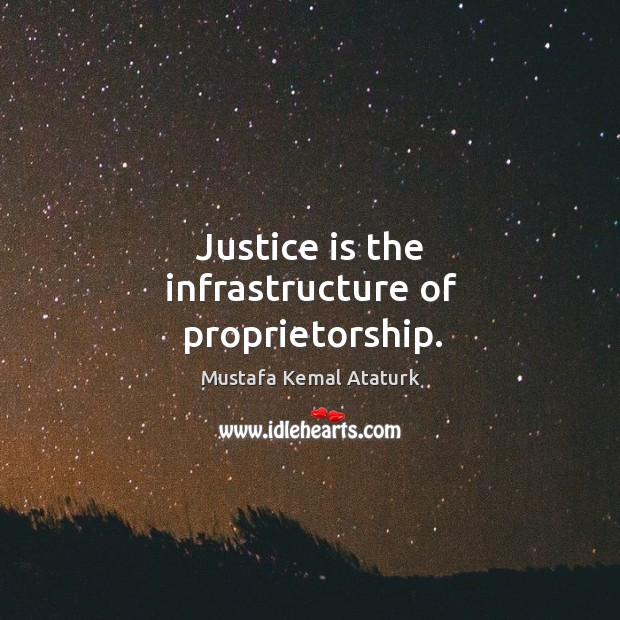 Justice is the infrastructure of proprietorship. Mustafa Kemal Ataturk Picture Quote