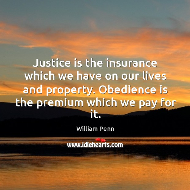Justice is the insurance which we have on our lives and property. Obedience is the premium which we pay for it. William Penn Picture Quote