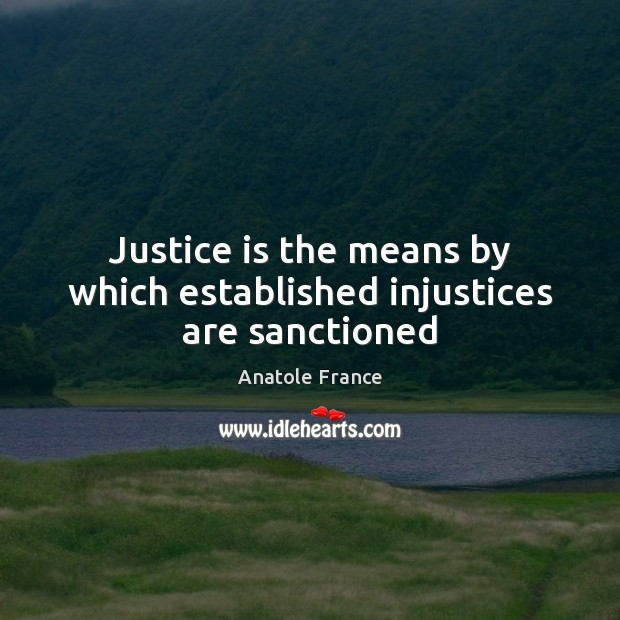 Justice is the means by which established injustices are sanctioned Anatole France Picture Quote