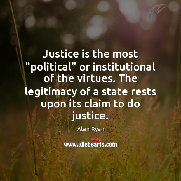 "Image, Justice is the most ""political"" or institutional of the virtues. The legitimacy"