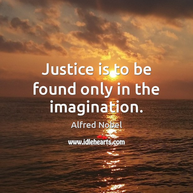 Image, Justice is to be found only in the imagination.