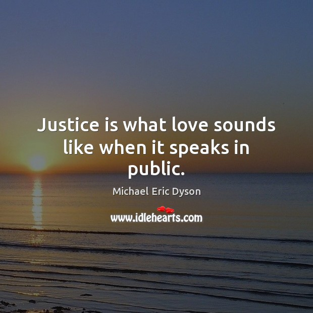 Image, Justice is what love sounds like when it speaks in public.