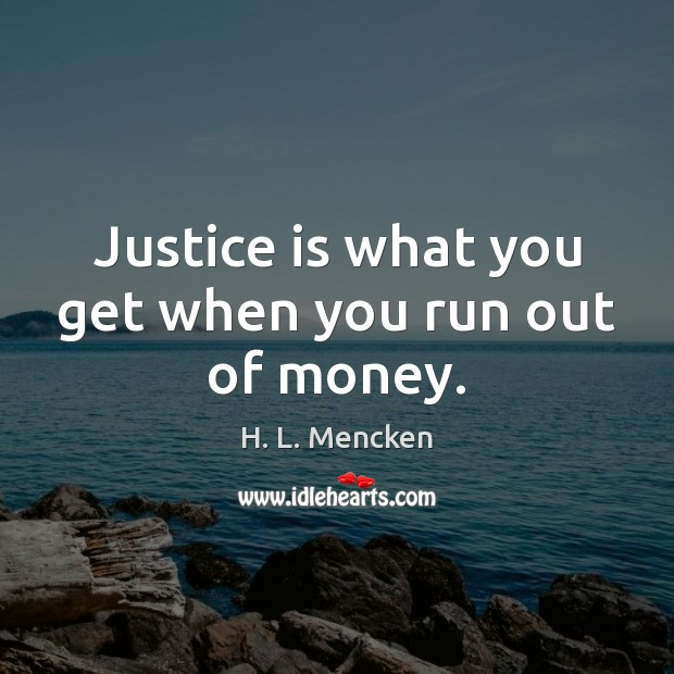 Justice is what you get when you run out of money. Justice Quotes Image