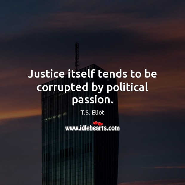 Justice itself tends to be corrupted by political passion. T.S. Eliot Picture Quote
