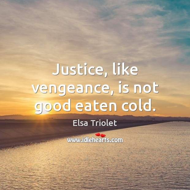 Justice, like vengeance, is not good eaten cold. Image