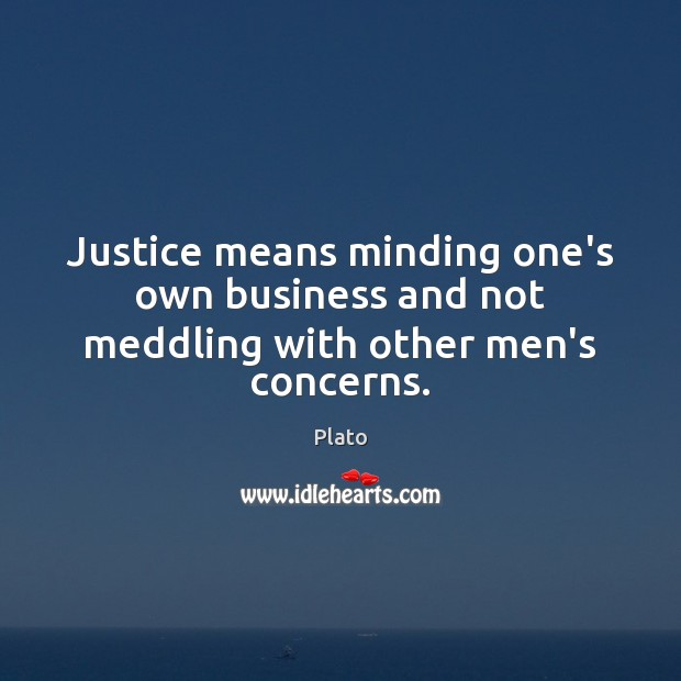 Justice means minding one's own business and not meddling with other men's concerns. Plato Picture Quote