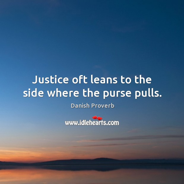 Justice oft leans to the side where the purse pulls. Danish Proverbs Image