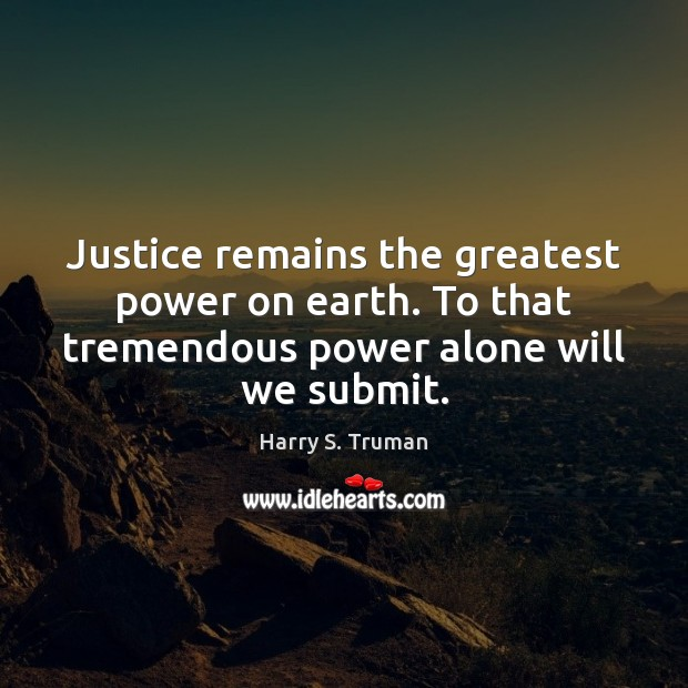 Justice remains the greatest power on earth. To that tremendous power alone Harry S. Truman Picture Quote