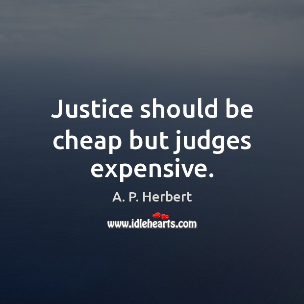 Justice should be cheap but judges expensive. A. P. Herbert Picture Quote