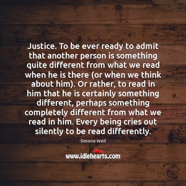 Justice. To be ever ready to admit that another person is something Simone Weil Picture Quote