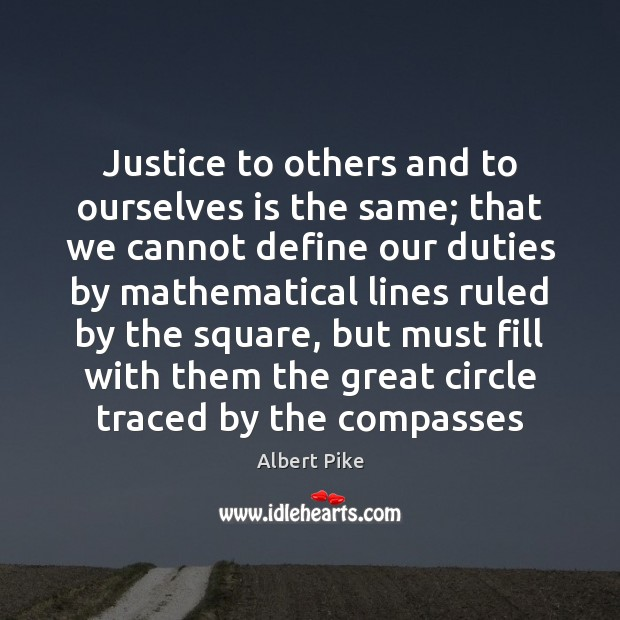 Justice to others and to ourselves is the same; that we cannot Albert Pike Picture Quote