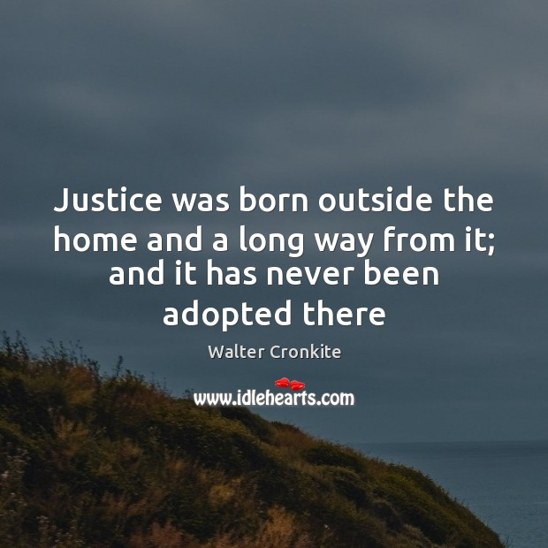 Justice was born outside the home and a long way from it; Walter Cronkite Picture Quote