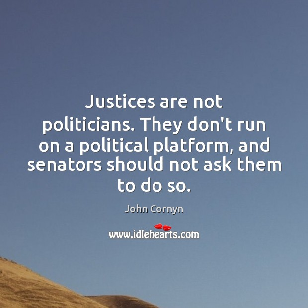 Justices are not politicians. They don't run on a political platform, and John Cornyn Picture Quote
