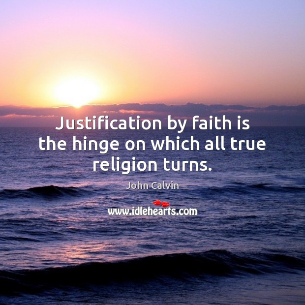 Justification by faith is the hinge on which all true religion turns. John Calvin Picture Quote