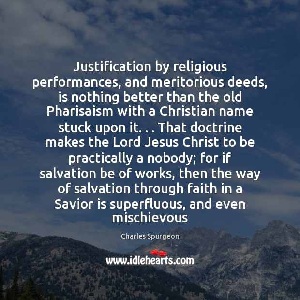 Justification by religious performances, and meritorious deeds, is nothing better than the Charles Spurgeon Picture Quote