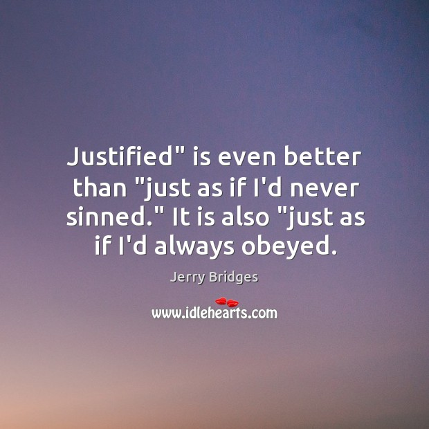 "Justified"" is even better than ""just as if I'd never sinned."" It Jerry Bridges Picture Quote"
