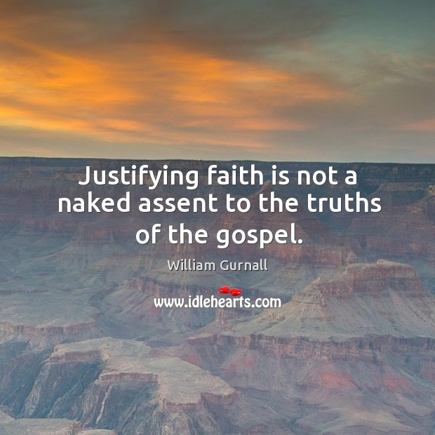 Justifying faith is not a naked assent to the truths of the gospel. William Gurnall Picture Quote