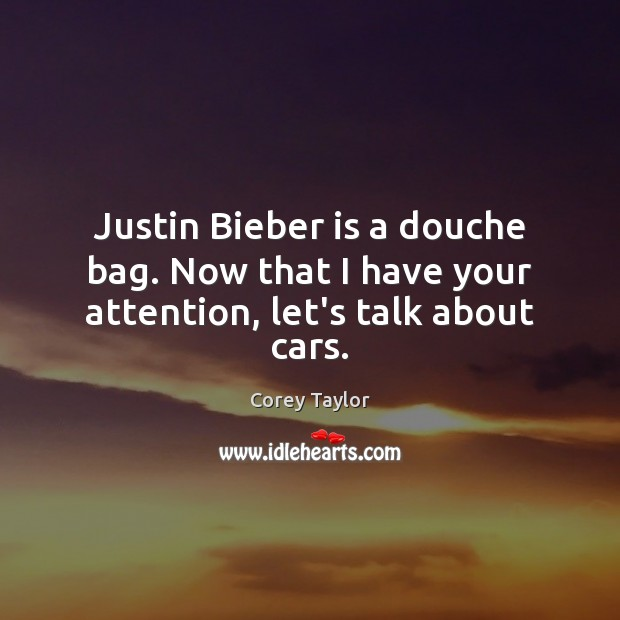 Justin Bieber is a douche bag. Now that I have your attention, let's talk about cars. Corey Taylor Picture Quote
